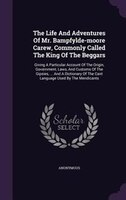 The Life And Adventures Of Mr. Bampfylde-moore Carew, Commonly Called The King Of The Beggars: Giving A Particular Account Of The