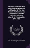 Sermon, Addresses And Essays Delivered At The Celebration Of The One Hundredth Anniversary Of The Foundation Of The First Unitaria