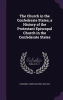 The Church in the Confederate States; a History of the Protestant Episcopal Church in the Confederate States
