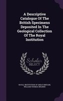 A Descriptive Catalogue Of The British Specimens Deposited In The Geological Collection Of The Royal Institution