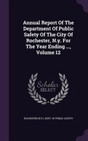 Annual Report Of The Department Of Public Safety Of The City Of Rochester, N.y. For The Year Ending ..., Volume 12