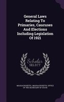 General Laws Relating To Primaries, Caucuses And Elections Including Legislation Of 1921