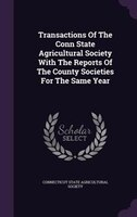 Transactions Of The Conn State Agricultural Society With The Reports Of The County Societies For The Same Year