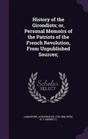 History of the Girondists; or, Personal Memoirs of the Patriots of the French Revolution, From Unpublished Sources;