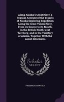Along Alaska's Great River; a Popular Account of the Travels of Alaska Exploring Expedition Along the Great Yukon River,