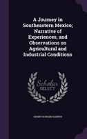 A Journey in Southeastern Mexico; Narrative of Experiences, and Observations on Agricultural and Industrial Conditions