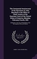 The Centennial Anniversary of the Elevation of John Marshall to the Office of Chief Justice of the Supreme Court of the United Sta