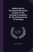 Federal aid for Vocational Education; a Report to the Carnegie Foundation for the Advancement of Teaching