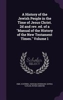 """A History of the Jewish People in the Time of Jesus Christ. 2d and rev. ed. of a """"Manual of the History of the New"""