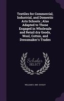 Textiles for Commercial, Industrial, and Domestic Arts Schools ; Also Adapted to Those Engaged in Wholesale and Retail dry Goods,