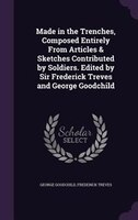 Made in the Trenches, Composed Entirely From Articles & Sketches Contributed by Soldiers. Edited by Sir Frederick Treves and