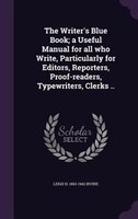 The Writer's Blue Book; a Useful Manual for all who Write, Particularly for Editors, Reporters, Proof-readers,