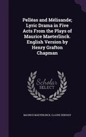 Pelléas and Mélisande; Lyric Drama in Five Acts From the Plays of Maurice Maeterlinck. English Version by Henry Grafton