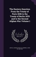 The Eastern Question From the Treaty of Paris 1836 to the Treaty of Berlin 1878 and to the Second Afghan War Volume 1