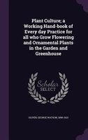 Plant Culture; a Working Hand-book of Every day Practice for all who Grow Flowering and Ornamental Plants in the Garden and Greenh