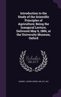 Introduction to the Study of the Scientific Principles of Agriculture; Being the Inaugural Lecture, Delivered May 6, 1884, at the