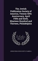 The Jewish Publication Society of America, Twenty-fifth Anniversary, April Fifth and Sixth, Nineteen Hundred and Thirteen, Philade