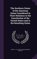 The Southern States of the American Union Considered in Their Relations to the Constitution of the United States and to the Result