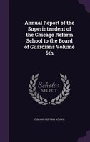 Annual Report of the Superintendent of the Chicago Reform School to the Board of Guardians Volume 6th