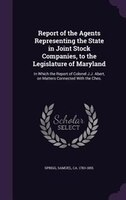 Report of the Agents Representing the State in Joint Stock Companies, to the Legislature of Maryland: In Which the Report of Colon