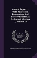 Annual Report ... With Addresses, Discussions And Factory Reports At Its Annual Meeting ..., Volume 14