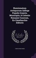 Numismatum Antiquorum Sylloge Populis Graecis, Municipiis, & Coloniis Romanis Cusorum, Ex Cimeliarchio Editoris