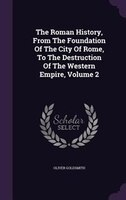 The Roman History, From The Foundation Of The City Of Rome, To The Destruction Of The Western Empire, Volume 2