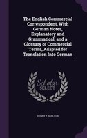 The English Commercial Correspondent, With German Notes, Explanatory and Grammatical, and a Glossary of Commercial Terms, Adapted
