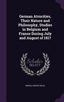 German Atrocities, Their Nature and Philosophy, Studies in Belgium and France During July and August of 1917