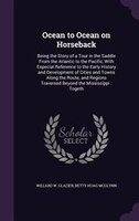 Ocean to Ocean on Horseback: Being the Story of a Tour in the Saddle From the Atlantic to the Pacific, With Especial Reference t