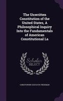 The Unwritten Constitution of the United States, A Philosophical Inquiry Into the Fundamentals of American Constitutional La