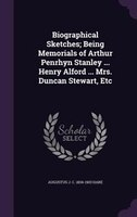 Biographical Sketches; Being Memorials of Arthur Penrhyn Stanley ... Henry Alford ... Mrs. Duncan Stewart, Etc