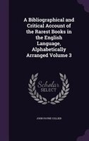 A Bibliographical and Critical Account of the Rarest Books in the English Language, Alphabetically Arranged Volume 3