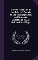 A Brief Hand-list of the Selected Parcels in the Shakespearian and Dramatic Collections of J.O. Halliwell-Phillipps