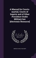 A Manual for Courts-martial, Courts of Inquiry and of Other Procedure Under Military law [electronic Resource]