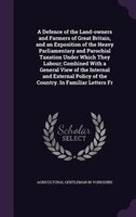 A Defence of the Land-owners and Farmers of Great Britain, and an Exposition of the Heavy Parliamentary and Parochial Taxation Und