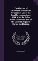 The Election of Guardians and District Councillors Under the Local Government Act, 1894, With the Rules Made Thereunder and all th