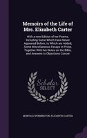 Memoirs of the Life of Mrs. Elizabeth Carter: With a new Edition of her Poems, Including Some Which Have Never Appeared Before; to