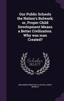Our Public Schools the Nation's Bulwark; or, Proper Child Development Means a Better Civilization. Why was man Created?