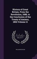 History of Great Britain, From the Revolution, 1688, to the Conclusion of the Treaty of Amiens, 1802 Volume 11