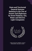 State and Territorial General Statutes Relating to the Use of Streets and Highways by Street Railway, Gas, Water and Electric Ligh