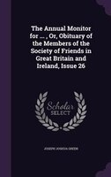 The Annual Monitor for ... , Or, Obituary of the Members of the Society of Friends in Great Britain and Ireland, Issue 26
