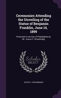 Ceremonies Attending the Unveiling of the Statue of Benjamin Franklin, June 14, 1899: Presented to the City of Philadelphia by Mr.