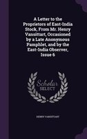 A Letter to the Proprietors of East-India Stock, From Mr. Henry Vansittart, Occasioned by a Late Anonymous Pamphlet, and by the Ea