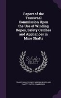 Report of the Transvaal Commission Upon the Use of Winding Ropes, Safety Catches and Appliances in Mine Shafts