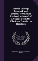 Travels Through Denmark and Sweden. to Which Is Prefixed, a Journal of a Voyage Down the Elbe From Dresden to Hamburg