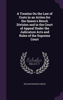 A Treatise On the Law of Costs in an Action for the Queen's Bench Division and in the Court of Appeal Under the