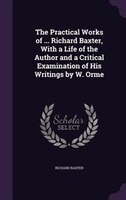 The Practical Works of ... Richard Baxter, With a Life of the Author and a Critical Examination of His Writings by W. Orme