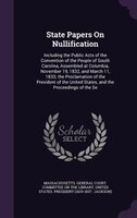 State Papers On Nullification: Including the Public Acts of the Convention of the People of South Carolina, Assembled at Columbia,