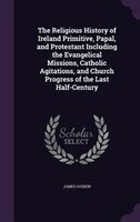 The Religious History of Ireland Primitive, Papal, and Protestant Including the Evangelical Missions, Catholic Agitations, and Chu